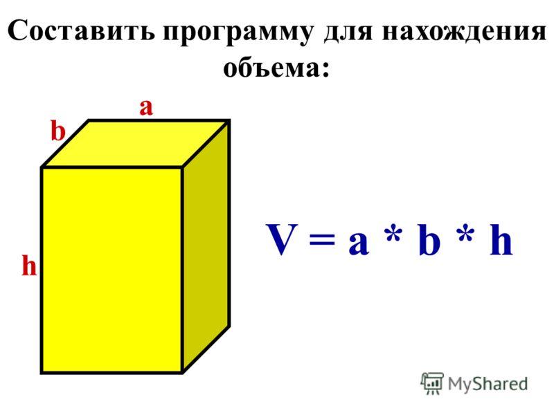 Составить программу для нахождения объема: b a h V = a * b * h