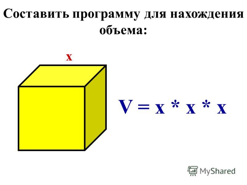 Составить программу для нахождения объема: x V = x * x * x
