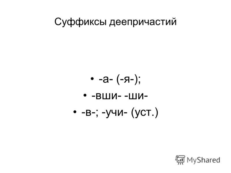 Суффиксы деепричастий -а- (-я-); -вши- -ши- -в-; -учи- (уст.)