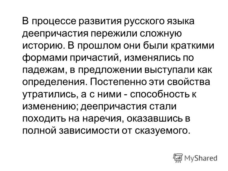 В процессе развития русского языка деепричастия пережили сложную историю. В прошлом они были краткими формами причастий, изменялись по падежам, в предложении выступали как определения. Постепенно эти свойства утратились, а с ними - способность к изме
