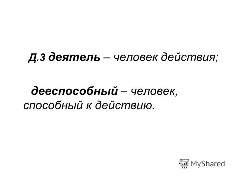 Д.3 деятель – человек действия; дееспособный – человек, способный к действию.