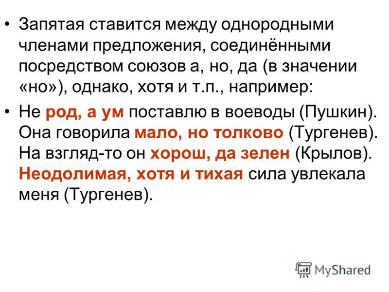 Запятая ставится между однородными членами предложения, соединёнными посредством союзов а, но, да (в значении «но»), однако, хотя и т.п., например: Не род, а ум поставлю в воеводы (Пушкин). Она говорила мало, но толково (Тургенев). На взгляд-то он хо
