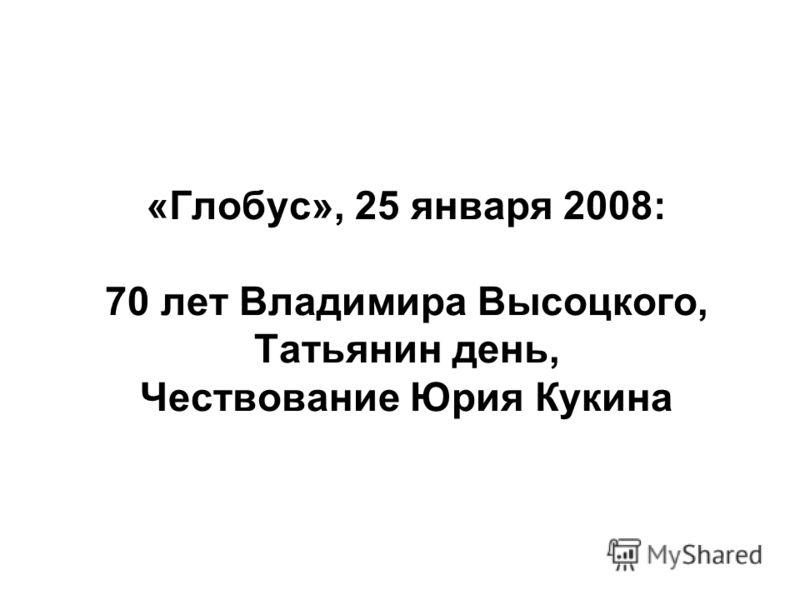 «Глобус», 25 января 2008: 70 лет Владимира Высоцкого, Татьянин день, Чествование Юрия Кукина