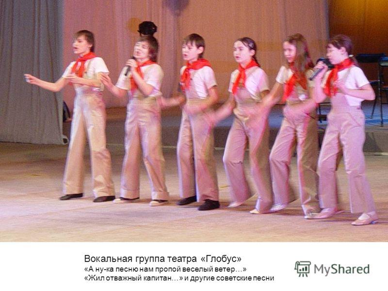Вокальная группа театра «Глобус» «А ну-ка песню нам пропой веселый ветер…» «Жил отважный капитан…» и другие советские песни