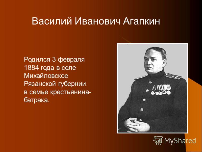 Василий Иванович Агапкин Родился 3 февраля 1884 года в селе Михайловское Рязанской губернии в семье крестьянина- батрака.