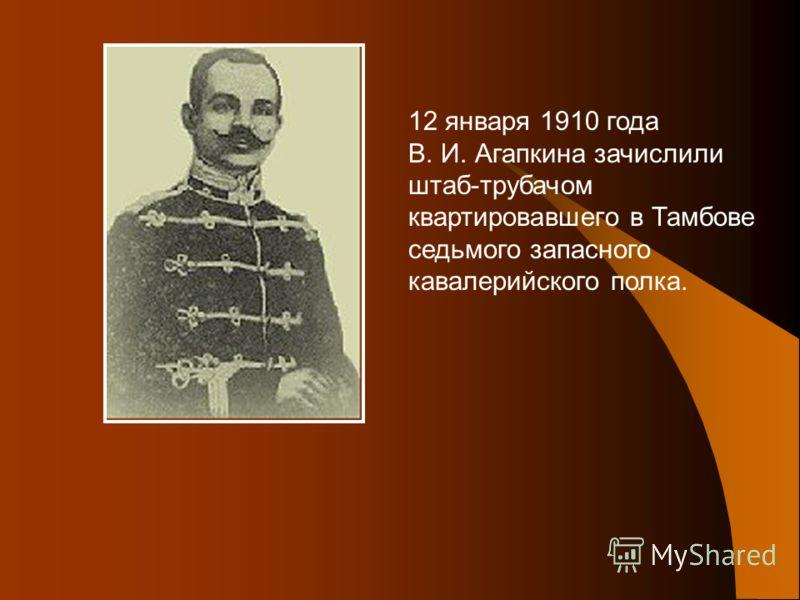 12 января 1910 года В. И. Агапкина зачислили штаб-трубачом квартировавшего в Тамбове седьмого запасного кавалерийского полка.