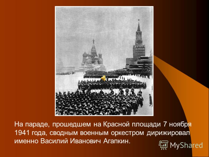 На параде, прошедшем на Красной площади 7 ноября 1941 года, сводным военным оркестром дирижировал именно Василий Иванович Агапкин.