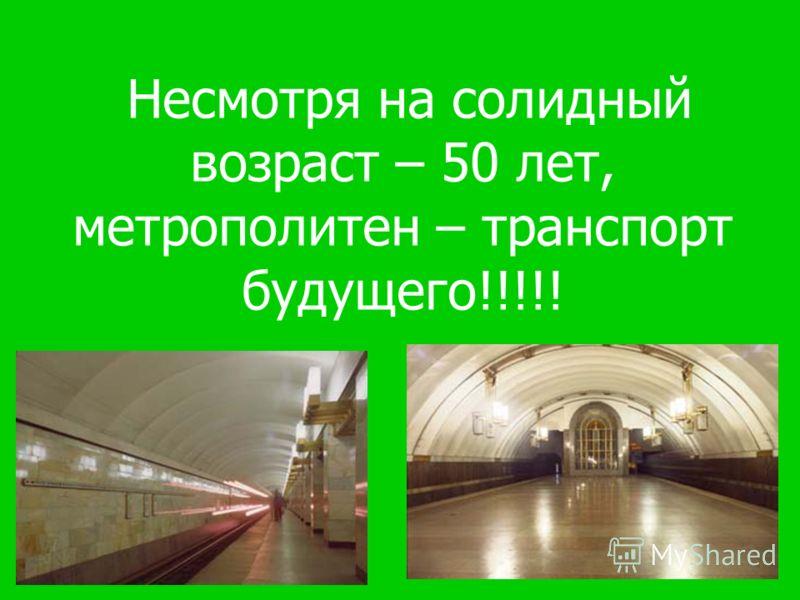 С помощью метрополитена мы можем быстро передвигаться по всему городу, не стоять в пробках и быстро добраться до нужного места!!!