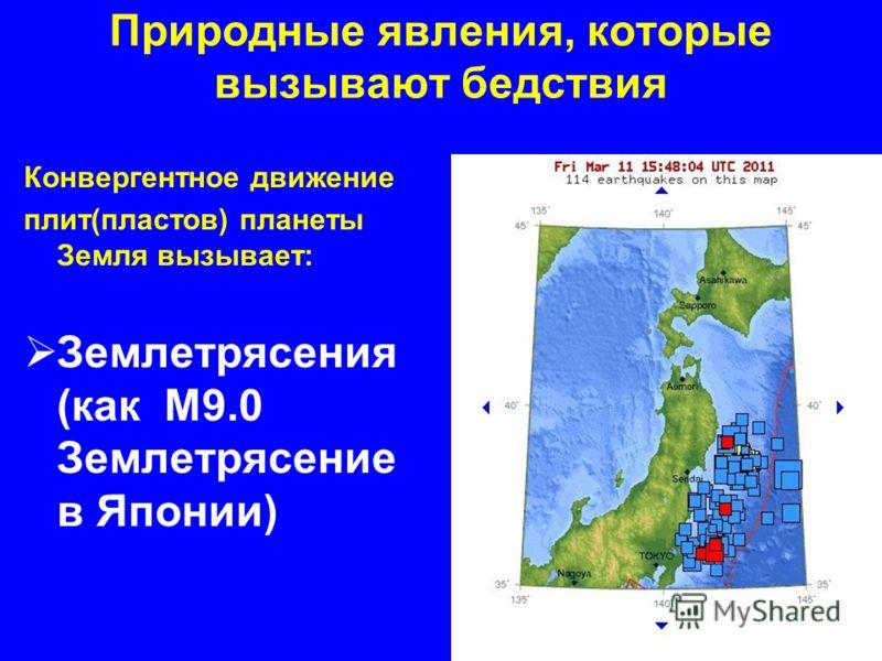 Природные явления, которые вызывают бедствия Конвергентное движение плит(пластов) планеты Земля вызывает: Землетрясения (как M9.0 Землетрясение в Японии)