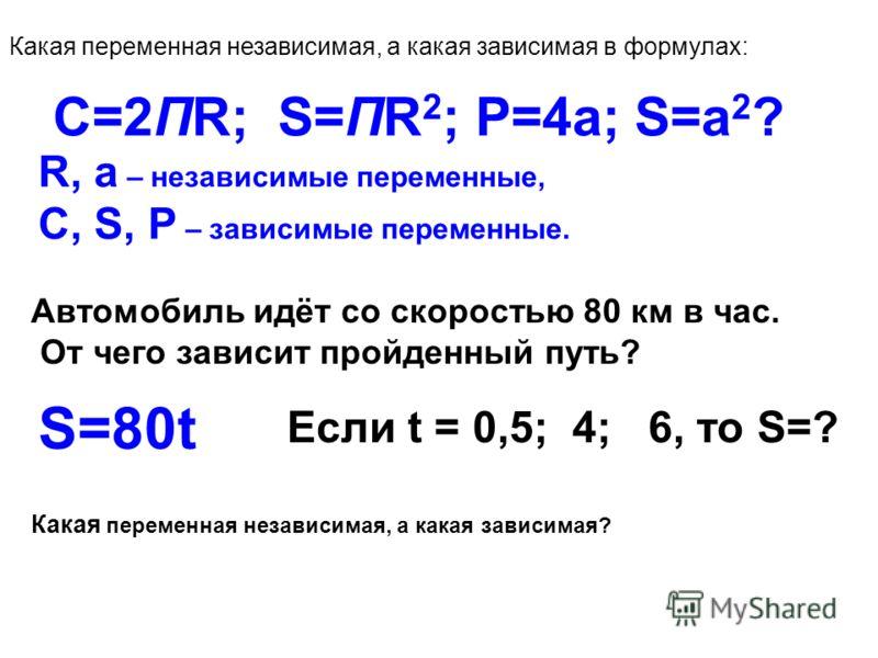 S=ПR2 C=2ПR Р=4а S=а2 С=2ПR; S=ПR 2 ; Р=4а; S=а 2 ? Какая переменная независимая, а какая зависимая в формулах: R, а – независимые переменные, С, S, Р – зависимые переменные. Автомобиль идёт со скоростью 80 км в час. От чего зависит пройденный путь?