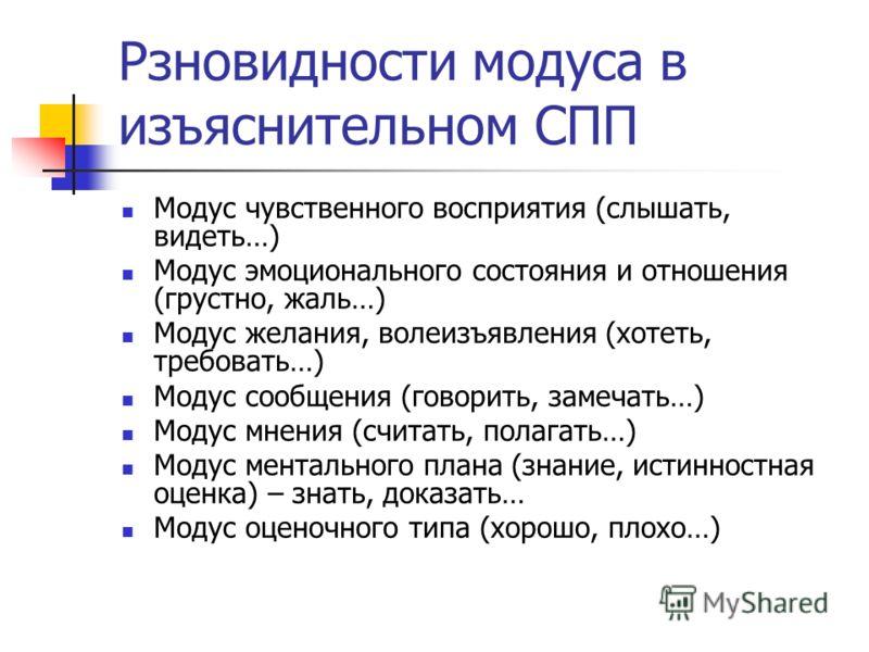 Рзновидности модуса в изъяснительном СПП Модус чувственного восприятия (слышать, видеть…) Модус эмоционального состояния и отношения (грустно, жаль…) Модус желания, волеизъявления (хотеть, требовать…) Модус сообщения (говорить, замечать…) Модус мнени