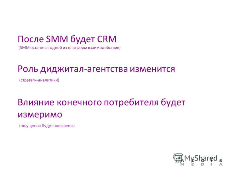 После SMM будет CRM (SMM останется одной из платформ взаимодействия) Роль диджитал-агентства изменится (стратеги-аналитики) Влияние конечного потребителя будет измеримо (ощущения будут оцифрены)
