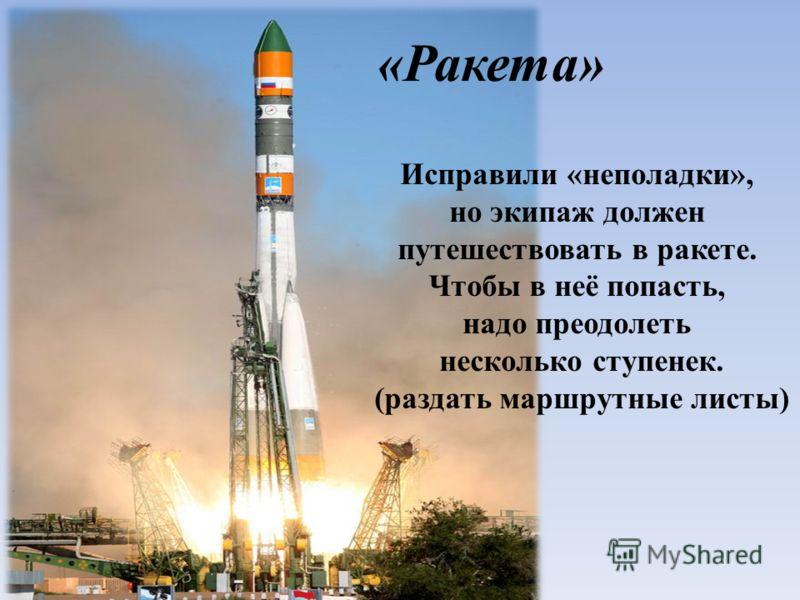 «Ракета» Исправили «неполадки», но экипаж должен путешествовать в ракете. Чтобы в неё попасть, надо преодолеть несколько ступенек. (раздать маршрутные листы)