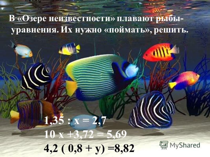 В «Озере неизвестности» плавают рыбы- уравнения. Их нужно «поймать», решить. 1,35 : х = 2,7 10 х +3,72 = 5,69 4,2 ( 0,8 + у) =8,82