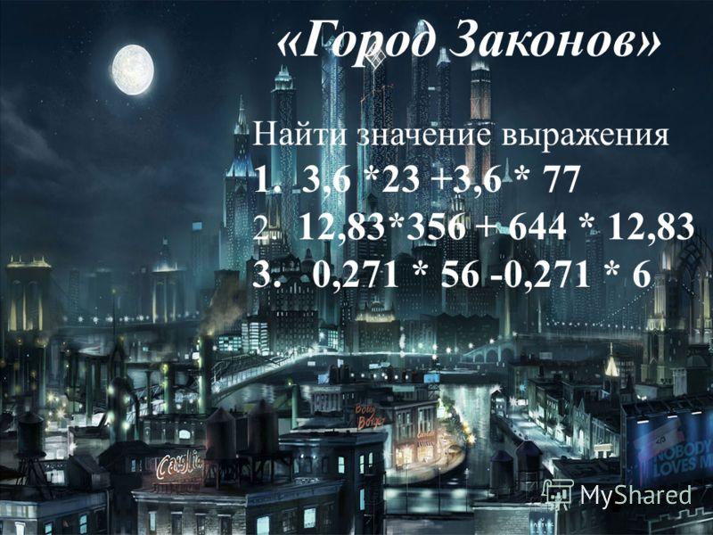 «Город Законов» Найти значение выражения 1. 3,6 *23 +3,6 * 77 2. 12,83*356 + 644 * 12,83 3. 0,271 * 56 -0,271 * 6