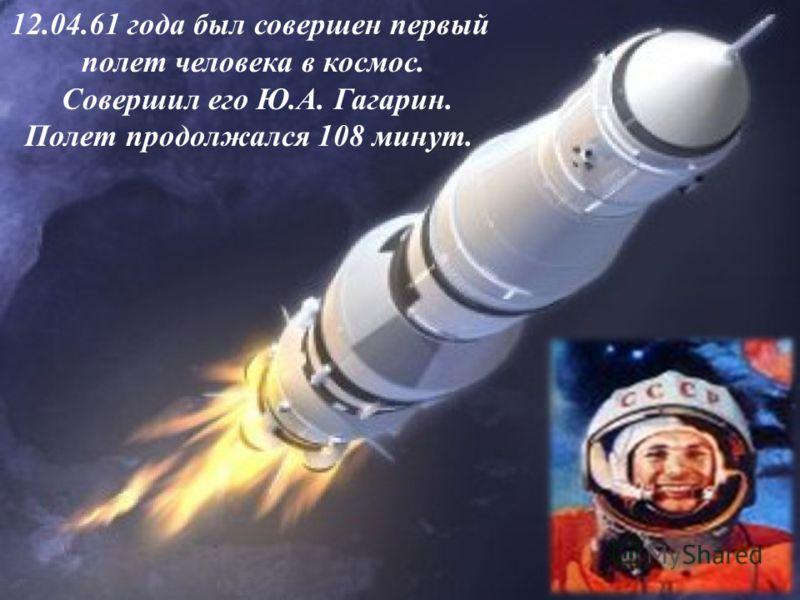 12.04.61 года был совершен первый полет человека в космос. Совершил его Ю.А. Гагарин. Полет продолжался 108 минут.