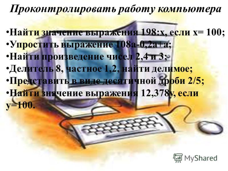 Проконтролировать работу компьютера Найти значение выражения 198:х, если х= 100; Упростить выражение 108а-0,2а+а; Найти произведение чисел 2,4 и 3; Делитель 8, частное 1,2, найти делимое; Представить в виде десятичной дроби 2/5; Найти значение выраже