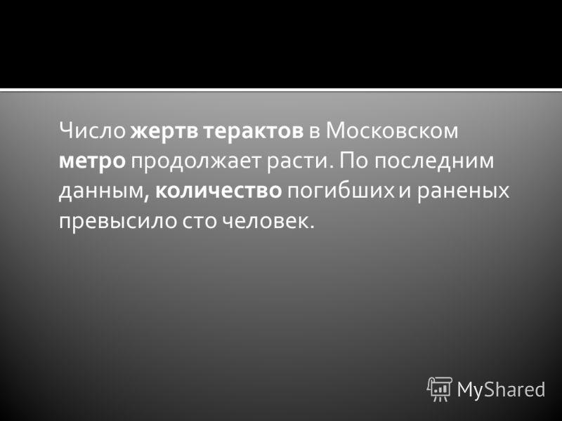 Число жертв терактов в Московском метро продолжает расти. По последним данным, количество погибших и раненых превысило сто человек.