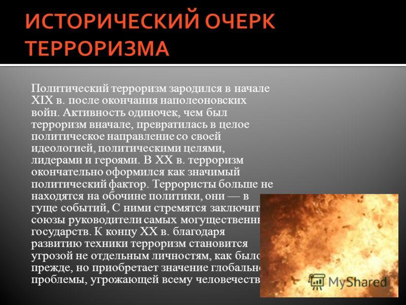 Политический терроризм зародился в начале XIX в. после окончания наполеоновских войн. Активность одиночек, чем был терроризм вначале, превратилась в целое политическое направление со своей идеологией, политическими целями, лидерами и героями. В XX в.