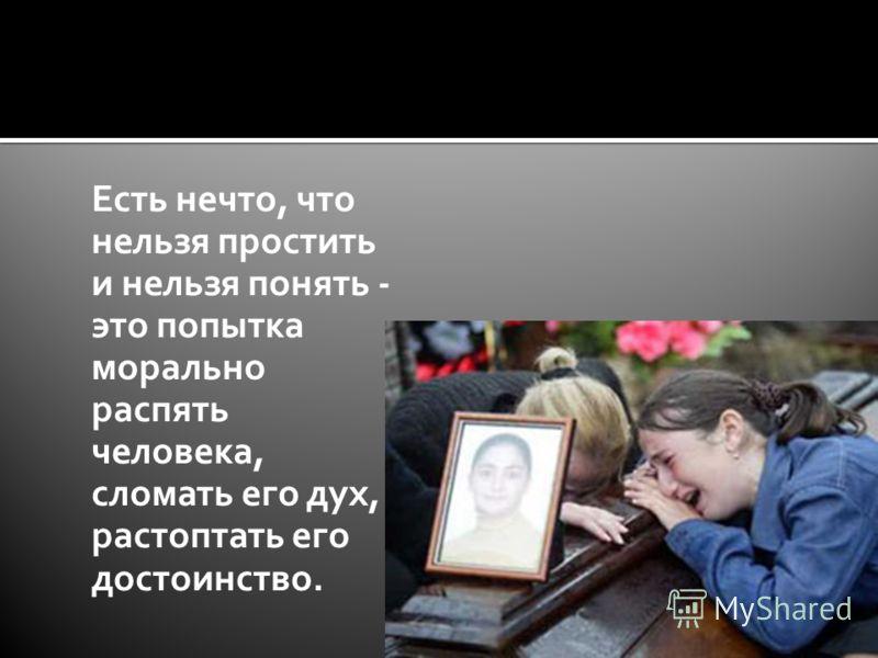 Есть нечто, что нельзя простить и нельзя понять - это попытка морально распять человека, сломать его дух, растоптать его достоинство.