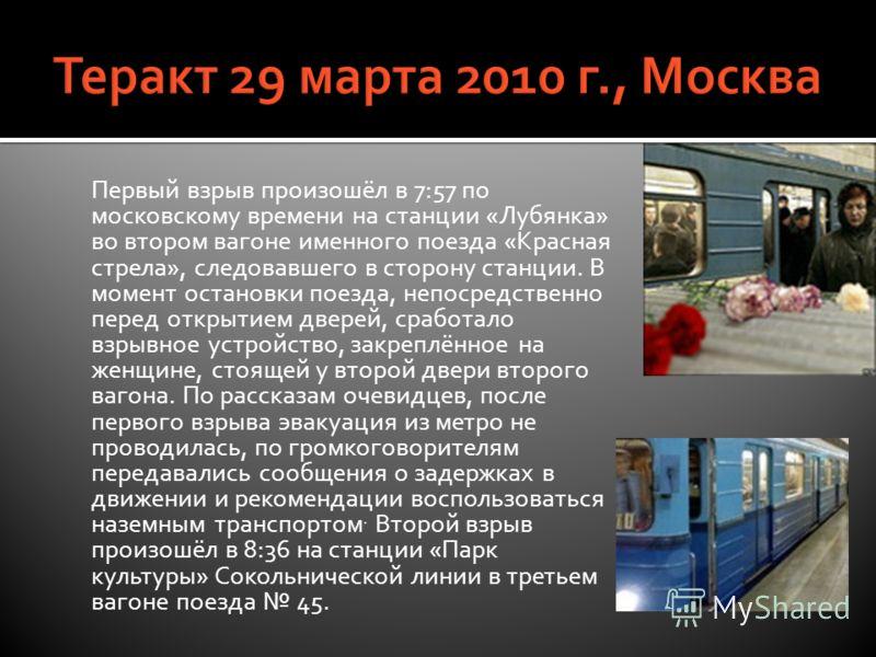 Первый взрыв произошёл в 7:57 по московскому времени на станции «Лубянка» во втором вагоне именного поезда «Красная стрела», следовавшего в сторону станции. В момент остановки поезда, непосредственно перед открытием дверей, сработало взрывное устройс