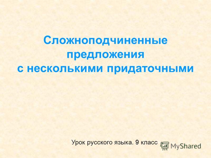 Сложноподчиненные предложения с несколькими придаточными Урок русского языка. 9 класс