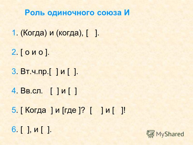 Роль одиночного союза И 1. (Когда) и (когда), [ ]. 2. [ o и o ]. 3. Вт.ч.пр.[ ] и [ ]. 4. Вв.сл. [ ] и [ ] 5. [ Когда ] и [где ]? [ ] и [ ]! 6. [ ], и [ ].
