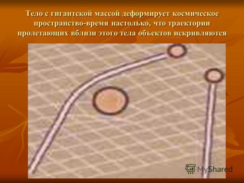 Тело с гигантской массой деформирует космическое пространство-время настолько, что траектории пролетающих вблизи этого тела объектов искривляются