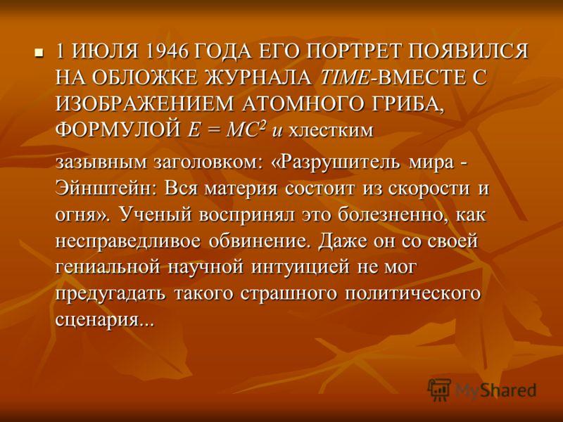 1 ИЮЛЯ 1946 ГОДА ЕГО ПОРТРЕТ ПОЯВИЛСЯ НА ОБЛОЖКЕ ЖУРНАЛА TIME-ВМЕСТЕ С ИЗОБРАЖЕНИЕМ АТОМНОГО ГРИБА, ФОРМУЛОЙ Е = МС 2 и хлестким зазывным заголовком: «Разрушитель мира - Эйнштейн: Вся материя состоит из скорости и огня». Ученый воспринял это болезнен