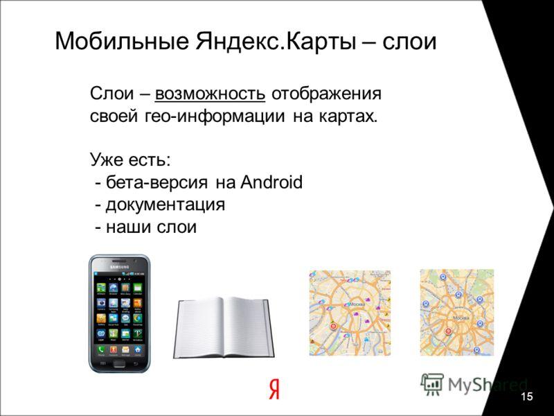 Мобильные Яндекс.Карты – слои 15 Слои – возможность отображения своей гео-информации на картах. Уже есть: - бета-версия на Android - документация - наши слои
