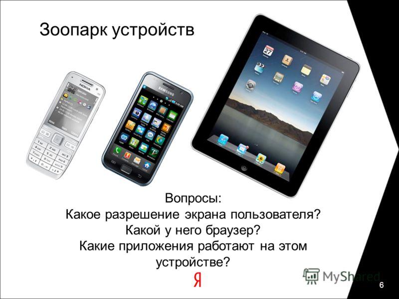 Зоопарк устройств 6 Вопросы: Какое разрешение экрана пользователя? Какой у него браузер? Какие приложения работают на этом устройстве?