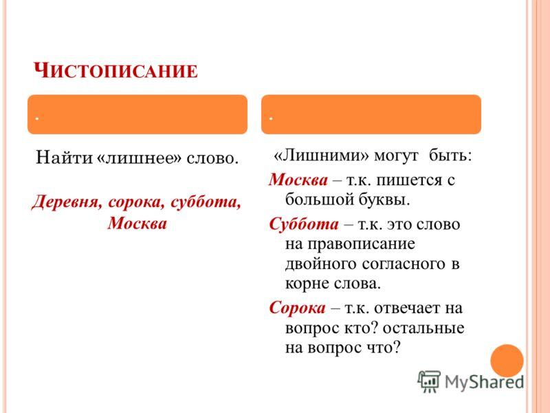 Ч ИСТОПИСАНИЕ Найти «лишнее» слово. Деревня, сорока, суббота, Москва «Лишними» могут быть: Москва – т.к. пишется с большой буквы. Суббота – т.к. это слово на правописание двойного согласного в корне слова. Сорока – т.к. отвечает на вопрос кто? осталь