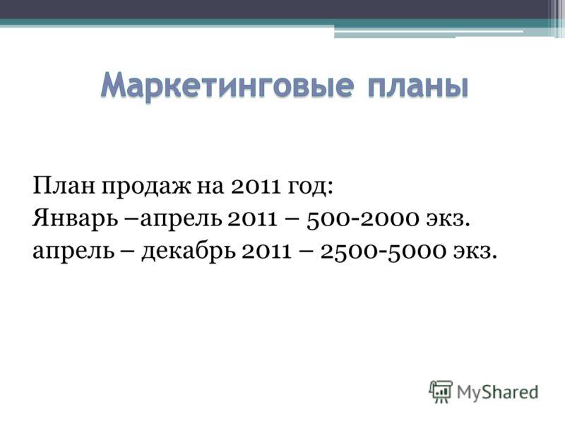 План продаж на 2011 год: Январь –апрель 2011 – 500-2000 экз. апрель – декабрь 2011 – 2500-5000 экз.