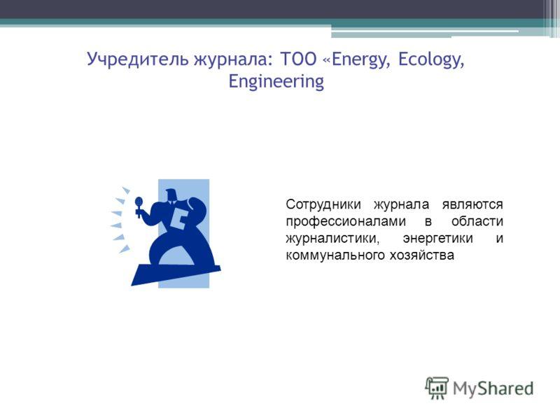 Учредитель журнала: ТОО «Energy, Ecology, Engineering Сотрудники журнала являются профессионалами в области журналистики, энергетики и коммунального хозяйства