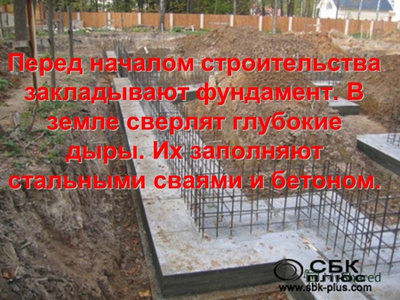 Перед началом строительства закладывают фундамент. В земле сверлят глубокие дыры. Их заполняют стальными сваями и бетоном.