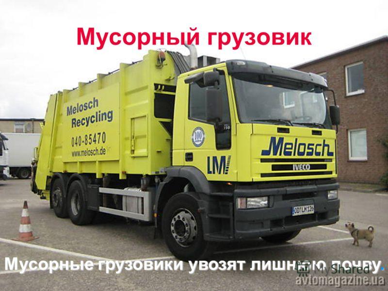 Мусорный грузовик Мусорные грузовики увозят лишнюю почву.