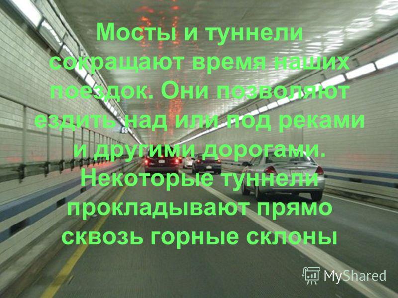 Мосты и туннели сокращают время наших поездок. Они позволяют ездить над или под реками и другими дорогами. Некоторые туннели прокладывают прямо сквозь горные склоны