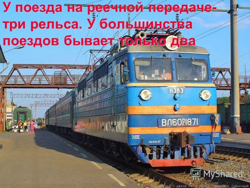 У поезда на реечной передаче- три рельса. У большинства поездов бывает только два