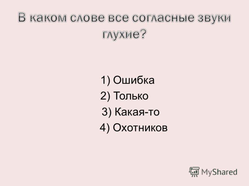 1) Ошибка 2) Только 3) Какая-то 4) Охотников