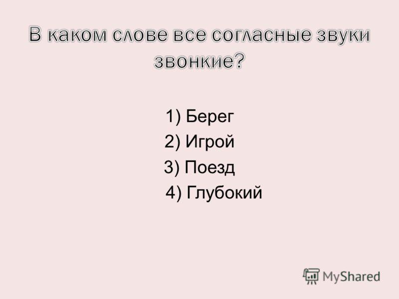 1) Берег 2) Игрой 3) Поезд 4) Глубокий