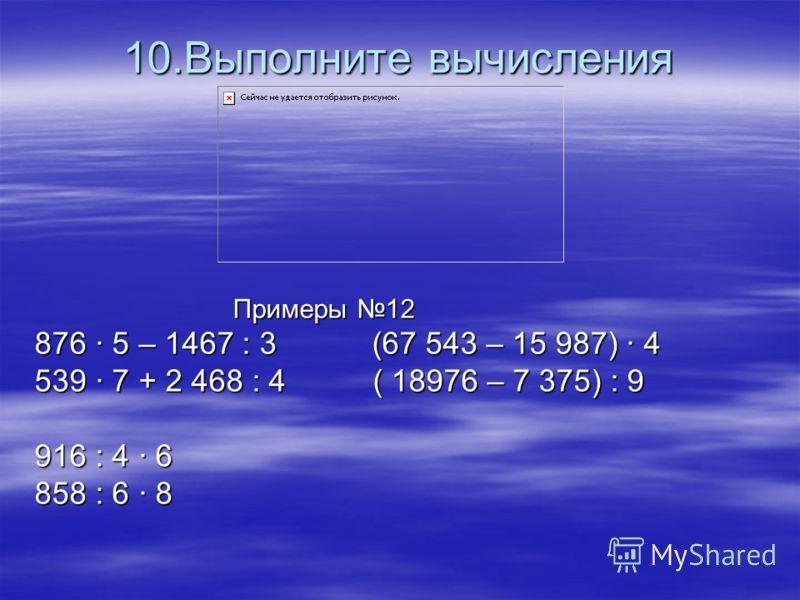 10.Выполните вычисления Примеры 12 876 · 5 – 1467 : 3 (67 543 – 15 987) · 4 539 · 7 + 2 468 : 4 ( 18976 – 7 375) : 9 916 : 4 · 6 858 : 6 · 8