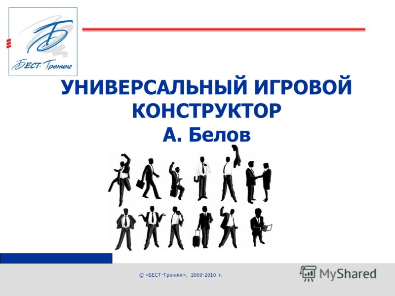© «БЕСТ-Тренинг», 2000-2010 г. УНИВЕРСАЛЬНЫЙ ИГРОВОЙ КОНСТРУКТОР А. Белов