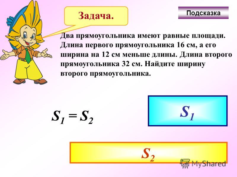 Задача. Два прямоугольника имеют равные площади. Длина первого прямоугольника 16 см, а его ширина на 12 см меньше длины. Длина второго прямоугольника 32 см. Найдите ширину второго прямоугольника. S1 S2 S 1 = S 2 Подсказка