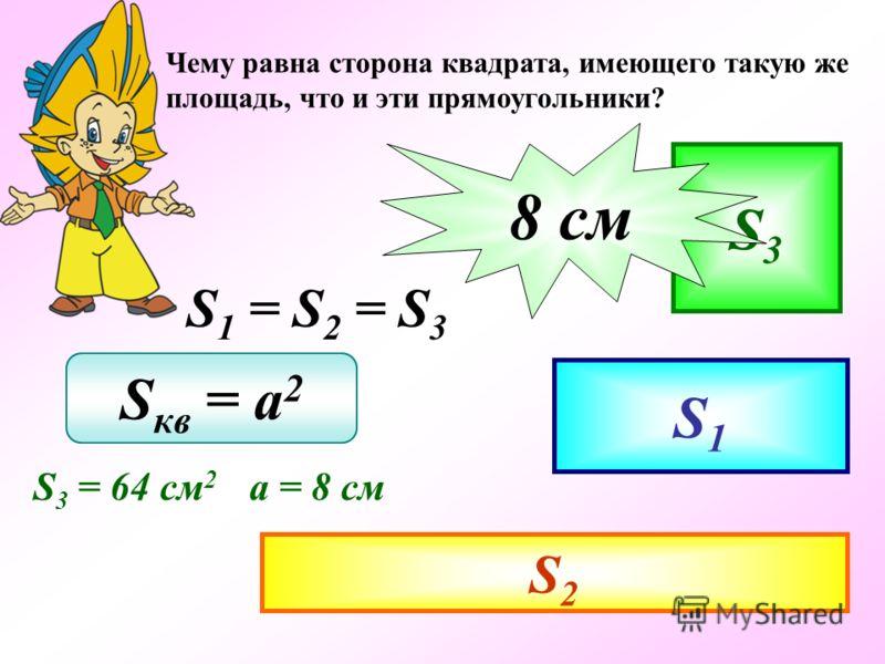 Чему равна сторона квадрата, имеющего такую же площадь, что и эти прямоугольники? S1 S2 S 1 = S 2 = S 3 S3 S кв = a 2 S 3 = 64 см 2 а = 8 см а - ? 8 cм