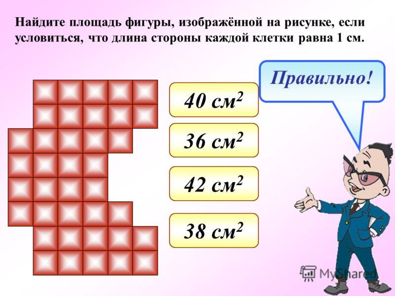 Найдите площадь фигуры, изображённой на рисунке, если условиться, что длина стороны каждой клетки равна 1 см. 42 см 2 36 см 2 38 см 2 40 см 2 Правильно!