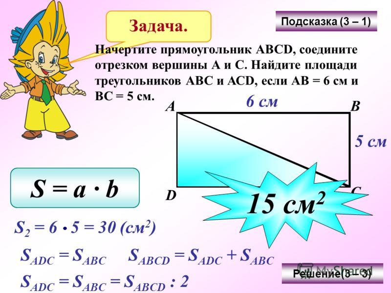 Задача. Начертите прямоугольник АВСD, соедините отрезком вершины А и С. Найдите площади треугольников АВС и АСD, если АВ = 6 см и ВС = 5 см. Подсказка (3 – 1) АВ С D 6 см 5 см S = a b Решение(3 – 3) S 2 = 6 5 = 30 (см 2 ) S ADC = S ABC S ABCD = S ADC