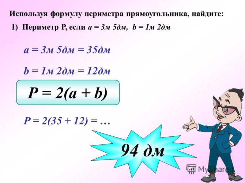 Используя формулу периметра прямоугольника, найдите: 1) Периметр Р, если а = 3м 5дм, b = 1м 2дм а = 3м 5дм = 35дм b = 1м 2дм = 12дм Р = 2(a + b) Р = 2(35 + 12) = … 94 дм