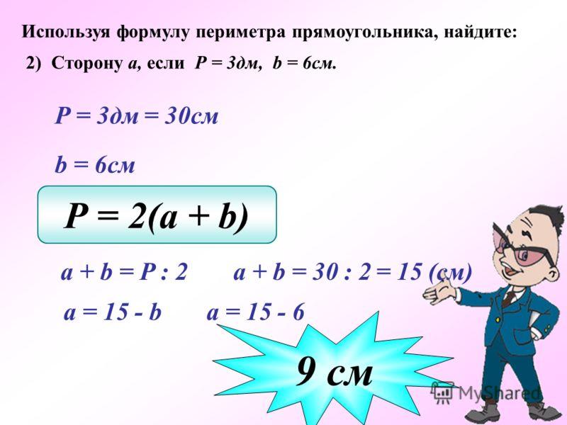 Используя формулу периметра прямоугольника, найдите: 2) Сторону а, если Р = 3дм, b = 6см. Р = 3дм = 30см b = 6см Р = 2(a + b) a + b = 30 : 2 9 cм a + b = P : 2 = 15 (см) а = 15 - b а = 15 - 6