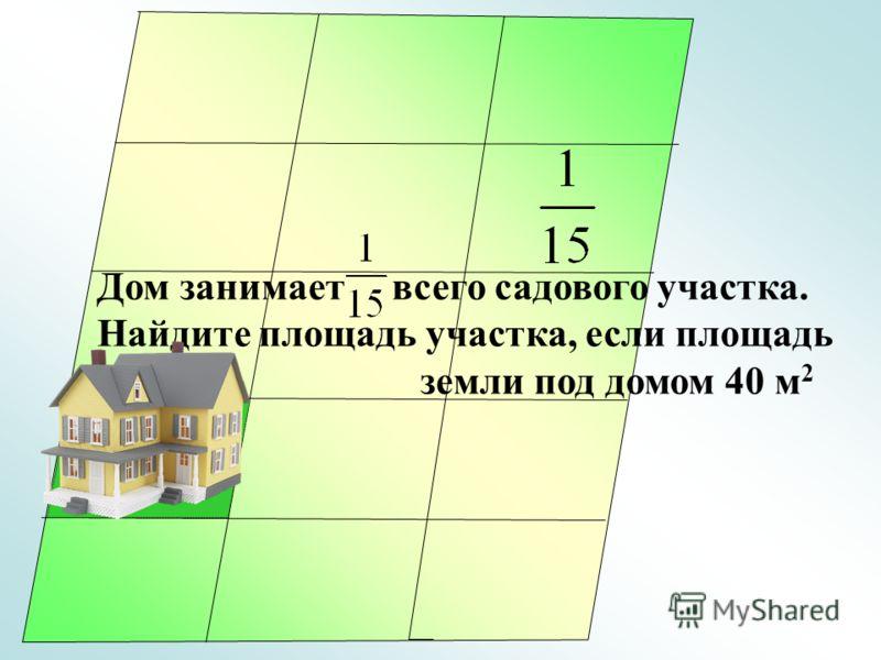 40 м 2 Дом занимает всего садового участка. Найдите площадь участка, если площадь земли под домом 40 м 2