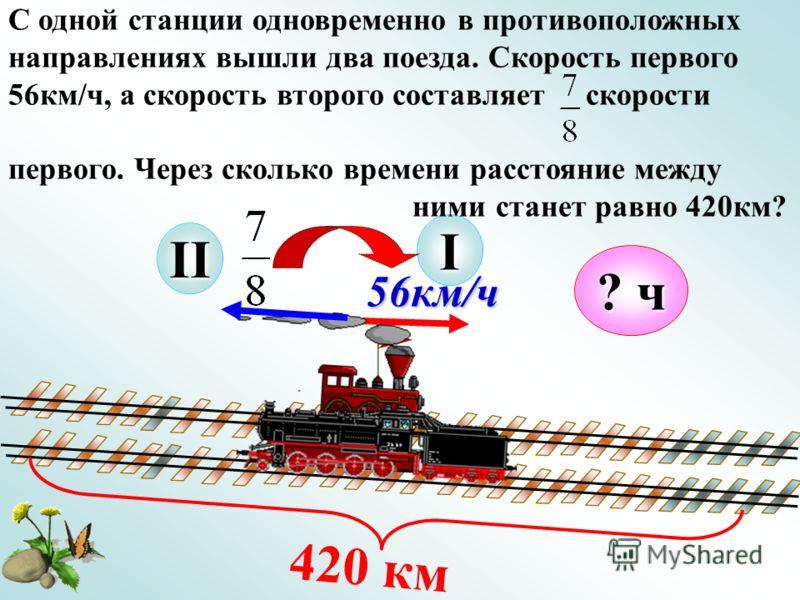 56км/ч I 420 км ? ч С одной станции одновременно в противоположных направлениях вышли два поезда. Скорость первого 56км/ч, а скорость второго составляет скорости первого. Через сколько времени расстояние между ними станет равно 420км? II